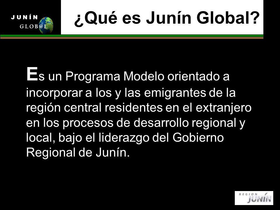 ¿Qué es Junín Global? E s un Programa Modelo orientado a incorporar a los y las emigrantes de la región central residentes en el extranjero en los pro