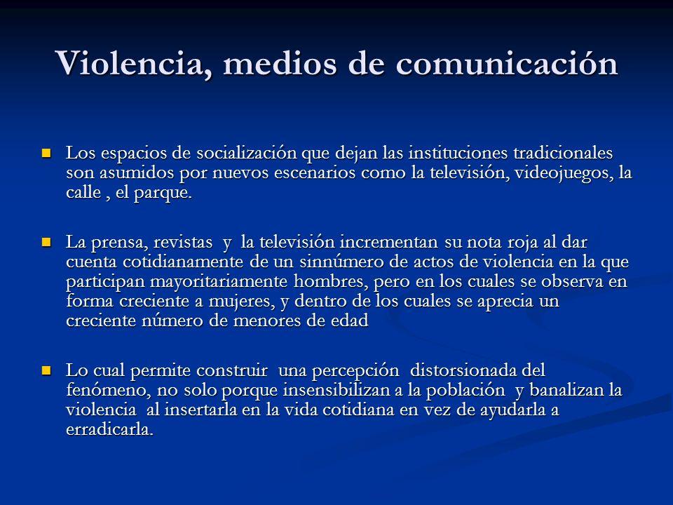 Violencia, medios de comunicación Los espacios de socialización que dejan las instituciones tradicionales son asumidos por nuevos escenarios como la televisión, videojuegos, la calle, el parque.