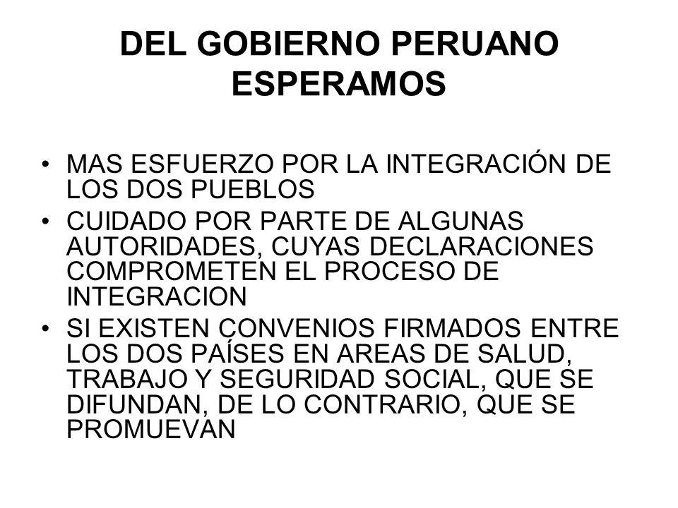 DEL GOBIERNO PERUANO ESPERAMOS MAS ESFUERZO POR LA INTEGRACIÓN DE LOS DOS PUEBLOS CUIDADO POR PARTE DE ALGUNAS AUTORIDADES, CUYAS DECLARACIONES COMPRO
