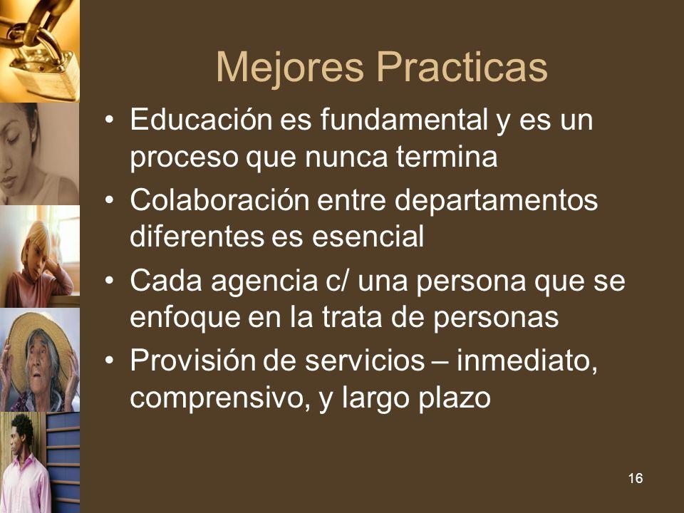 16 Mejores Practicas Educación es fundamental y es un proceso que nunca termina Colaboración entre departamentos diferentes es esencial Cada agencia c/ una persona que se enfoque en la trata de personas Provisión de servicios – inmediato, comprensivo, y largo plazo