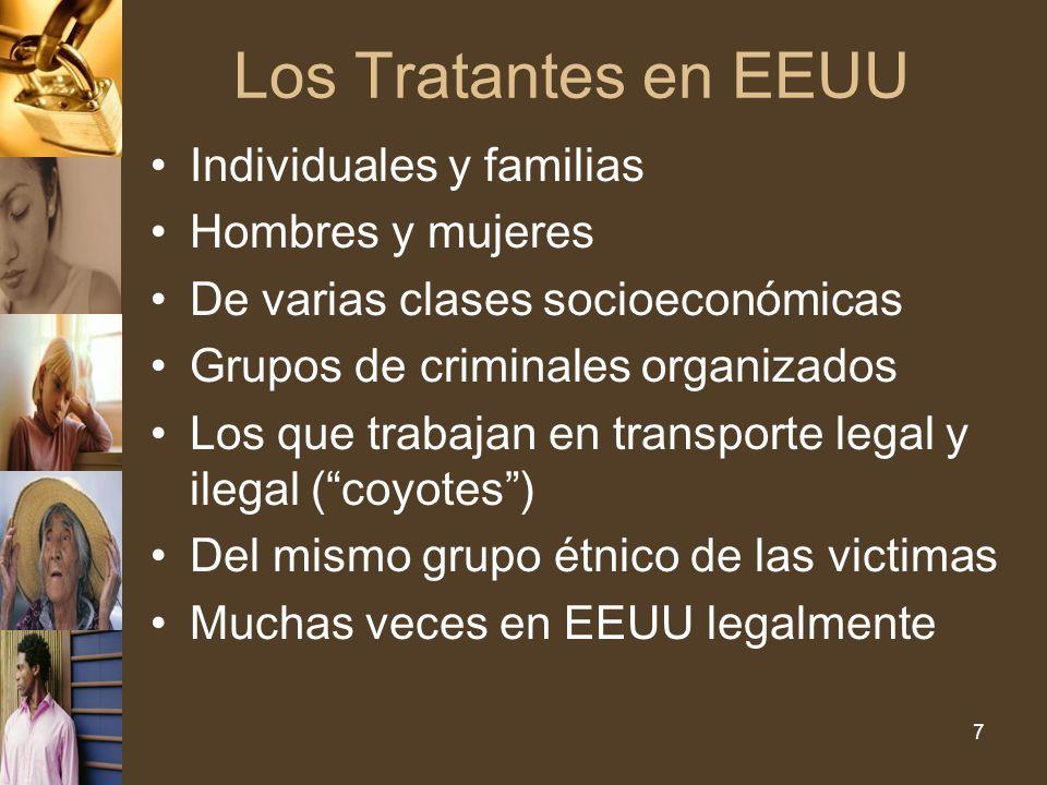 7 Los Tratantes en EEUU Individuales y familias Hombres y mujeres De varias clases socioeconómicas Grupos de criminales organizados Los que trabajan en transporte legal y ilegal (coyotes) Del mismo grupo étnico de las victimas Muchas veces en EEUU legalmente