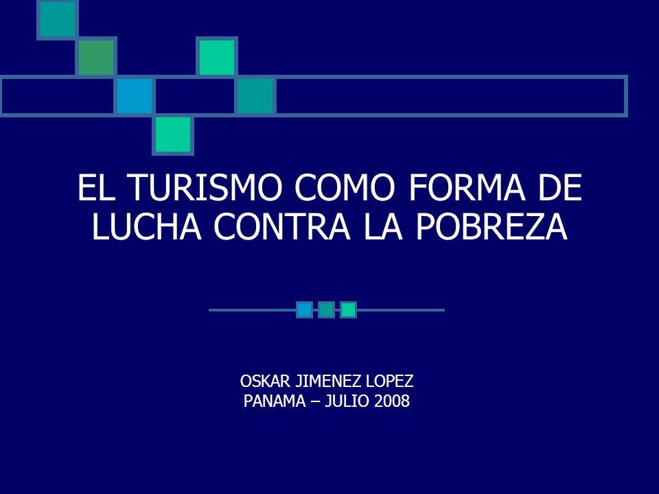 EL TURISMO COMO FORMA DE LUCHA CONTRA LA POBREZA OSKAR JIMENEZ LOPEZ PANAMA – JULIO 2008