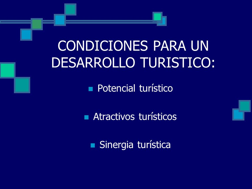 CONDICIONES PARA UN DESARROLLO TURISTICO: Potencial turístico Atractivos turísticos Sinergia turística