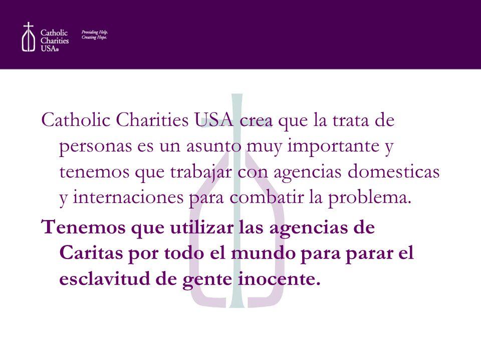 Catholic Charities USA crea que la trata de personas es un asunto muy importante y tenemos que trabajar con agencias domesticas y internaciones para c