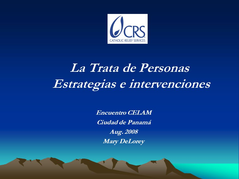 La Trata de Personas Estrategias e intervenciones Encuentro CELAM Ciudad de Panamá Aug. 2008 Mary DeLorey