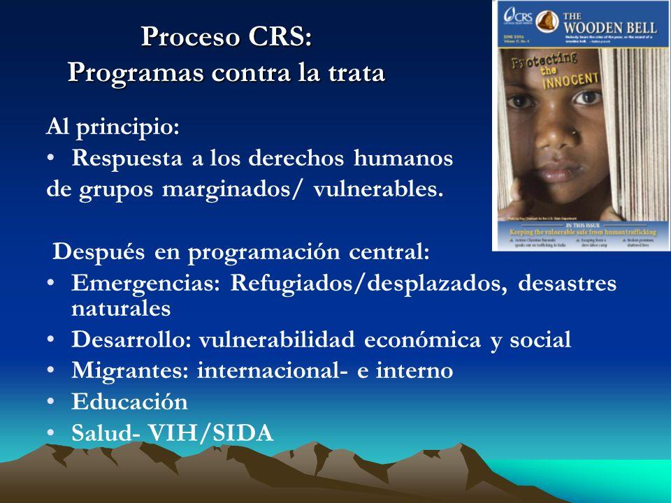 Proceso CRS: Programas contra la trata Al principio: Respuesta a los derechos humanos de grupos marginados/ vulnerables. Después en programación centr
