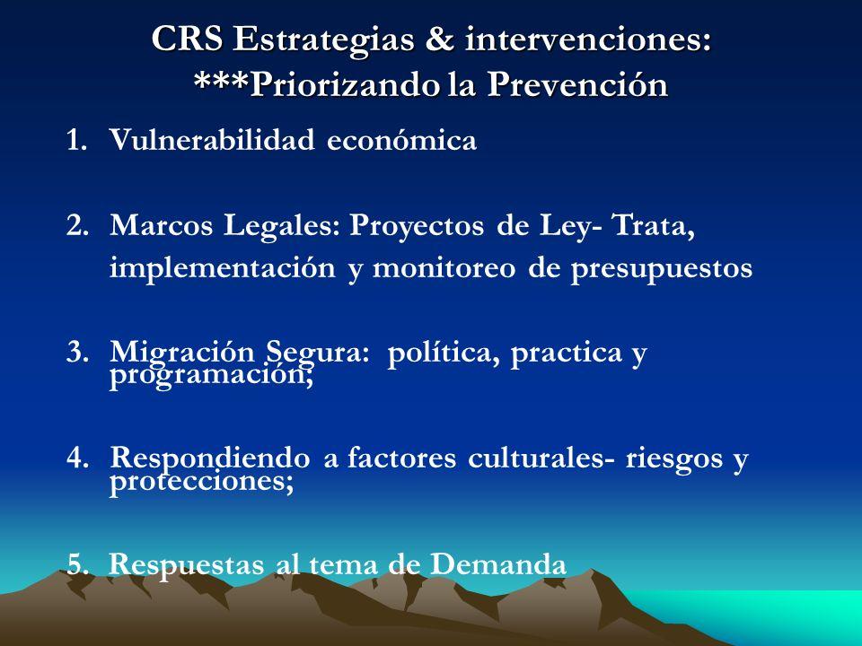 CRS Estrategias & intervenciones: ***Priorizando la Prevención 1.Vulnerabilidad económica 2.Marcos Legales: Proyectos de Ley- Trata, implementación y monitoreo de presupuestos 3.Migración Segura: política, practica y programación; 4.Respondiendo a factores culturales- riesgos y protecciones; 5.