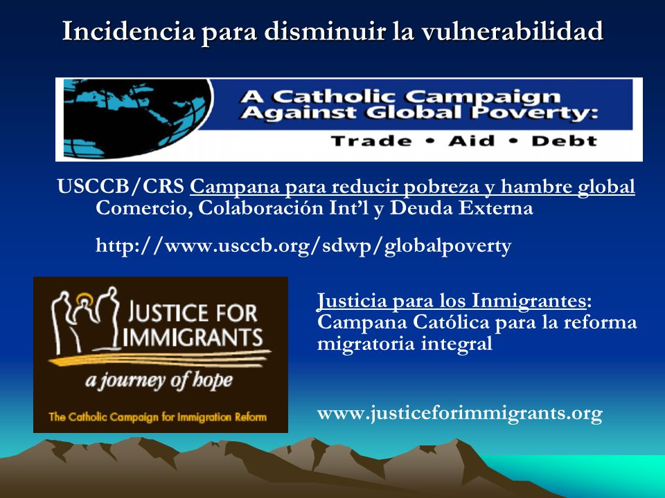 Incidencia para disminuir la vulnerabilidad USCCB/CRS Campana para reducir pobreza y hambre global Comercio, Colaboración Intl y Deuda Externa http://www.usccb.org/sdwp/globalpoverty Justicia para los Inmigrantes: Campana Católica para la reforma migratoria integral www.justiceforimmigrants.org