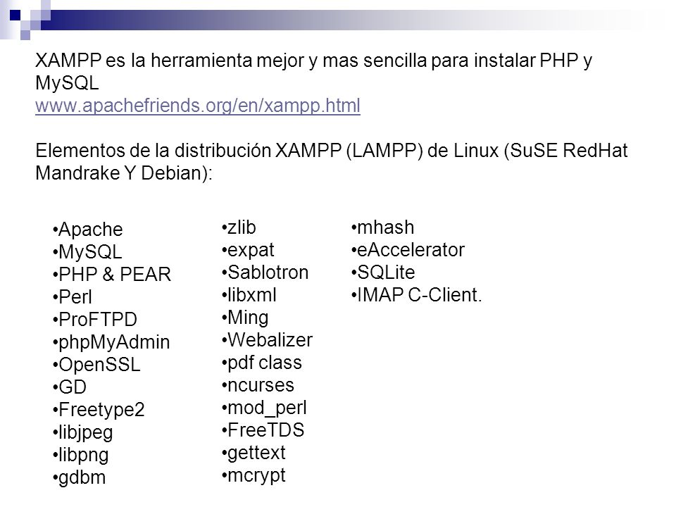 XAMPP es la herramienta mejor y mas sencilla para instalar PHP y MySQL www.apachefriends.org/en/xampp.html Elementos de la distribución XAMPP (LAMPP)