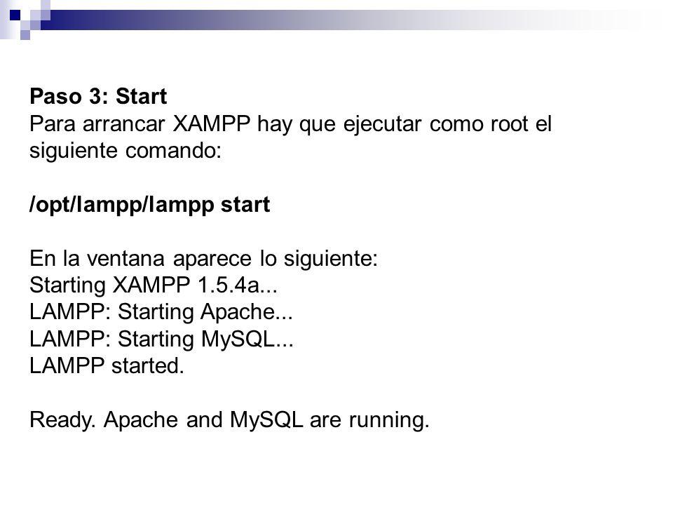 Paso 3: Start Para arrancar XAMPP hay que ejecutar como root el siguiente comando: /opt/lampp/lampp start En la ventana aparece lo siguiente: Starting