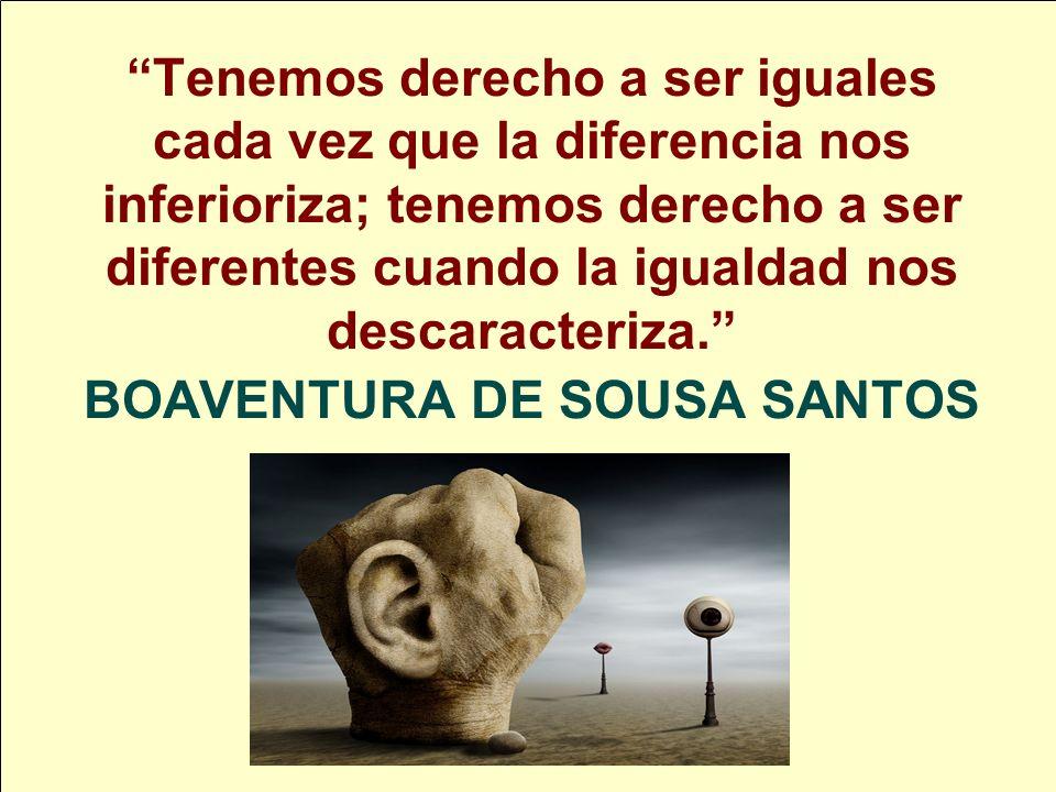 Tenemos derecho a ser iguales cada vez que la diferencia nos inferioriza; tenemos derecho a ser diferentes cuando la igualdad nos descaracteriza. BOAV