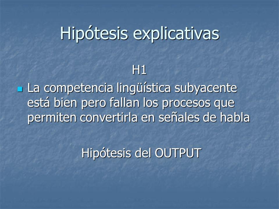 Hipótesis explicativas H1 La competencia lingüística subyacente está bien pero fallan los procesos que permiten convertirla en señales de habla La com