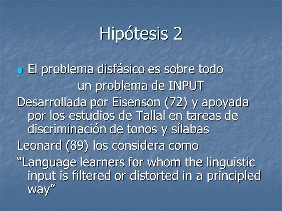 Hipótesis 2 El problema disfásico es sobre todo El problema disfásico es sobre todo un problema de INPUT Desarrollada por Eisenson (72) y apoyada por