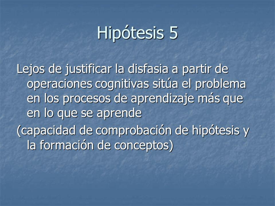 Hipótesis 5 Lejos de justificar la disfasia a partir de operaciones cognitivas sitúa el problema en los procesos de aprendizaje más que en lo que se a