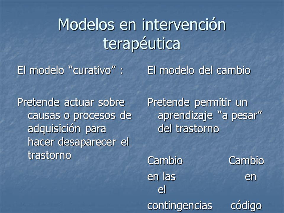 Modelos en intervención terapéutica El modelo curativo : Pretende actuar sobre causas o procesos de adquisición para hacer desaparecer el trastorno El