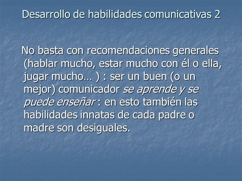 Desarrollo de habilidades comunicativas 2 No basta con recomendaciones generales (hablar mucho, estar mucho con él o ella, jugar mucho… ) : ser un bue
