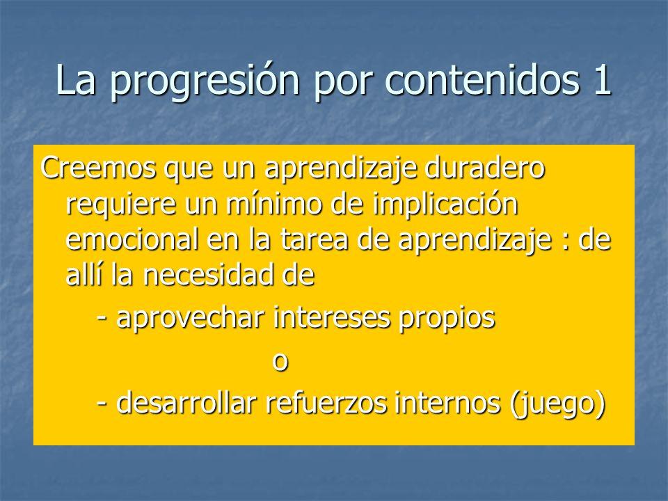La progresión por contenidos 1 Creemos que un aprendizaje duradero requiere un mínimo de implicación emocional en la tarea de aprendizaje : de allí la