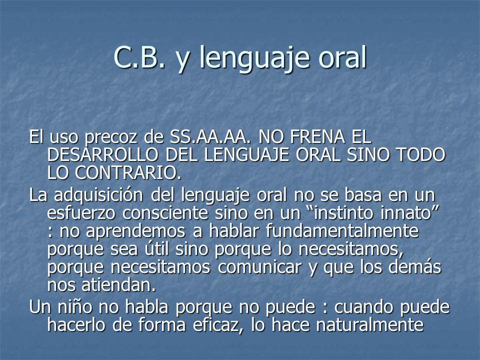 C.B. y lenguaje oral El uso precoz de SS.AA.AA. NO FRENA EL DESARROLLO DEL LENGUAJE ORAL SINO TODO LO CONTRARIO. La adquisición del lenguaje oral no s