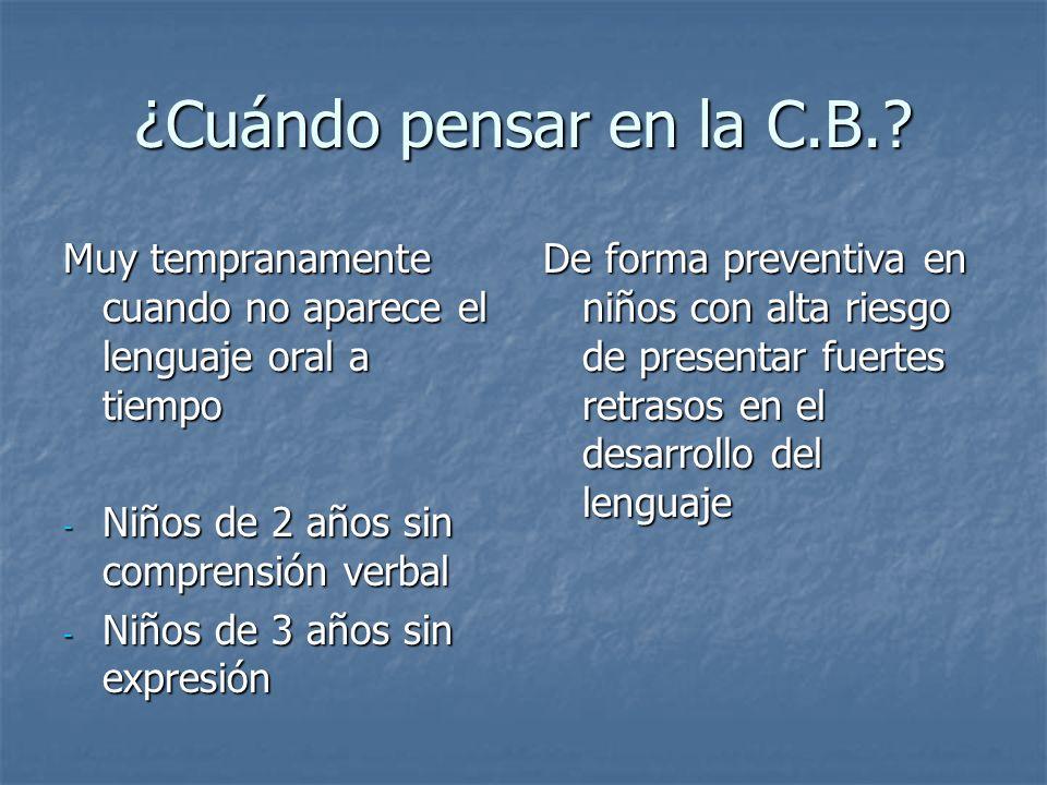 ¿Cuándo pensar en la C.B.? Muy tempranamente cuando no aparece el lenguaje oral a tiempo - Niños de 2 años sin comprensión verbal - Niños de 3 años si