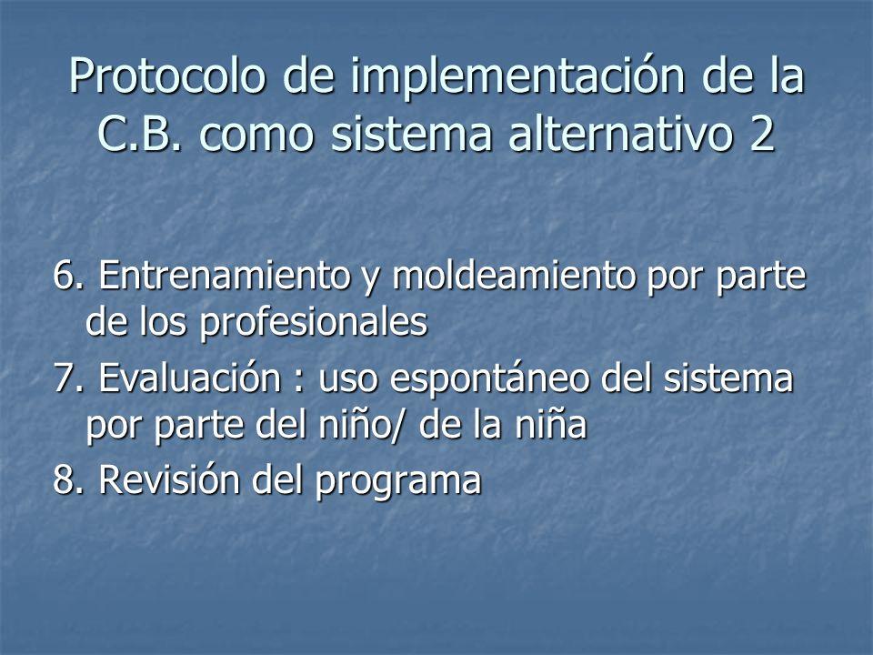 Protocolo de implementación de la C.B. como sistema alternativo 2 6. Entrenamiento y moldeamiento por parte de los profesionales 7. Evaluación : uso e