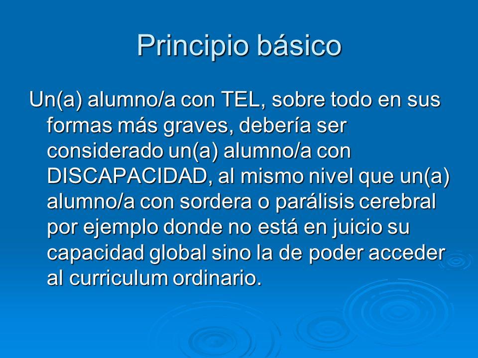 Principio básico Un(a) alumno/a con TEL, sobre todo en sus formas más graves, debería ser considerado un(a) alumno/a con DISCAPACIDAD, al mismo nivel