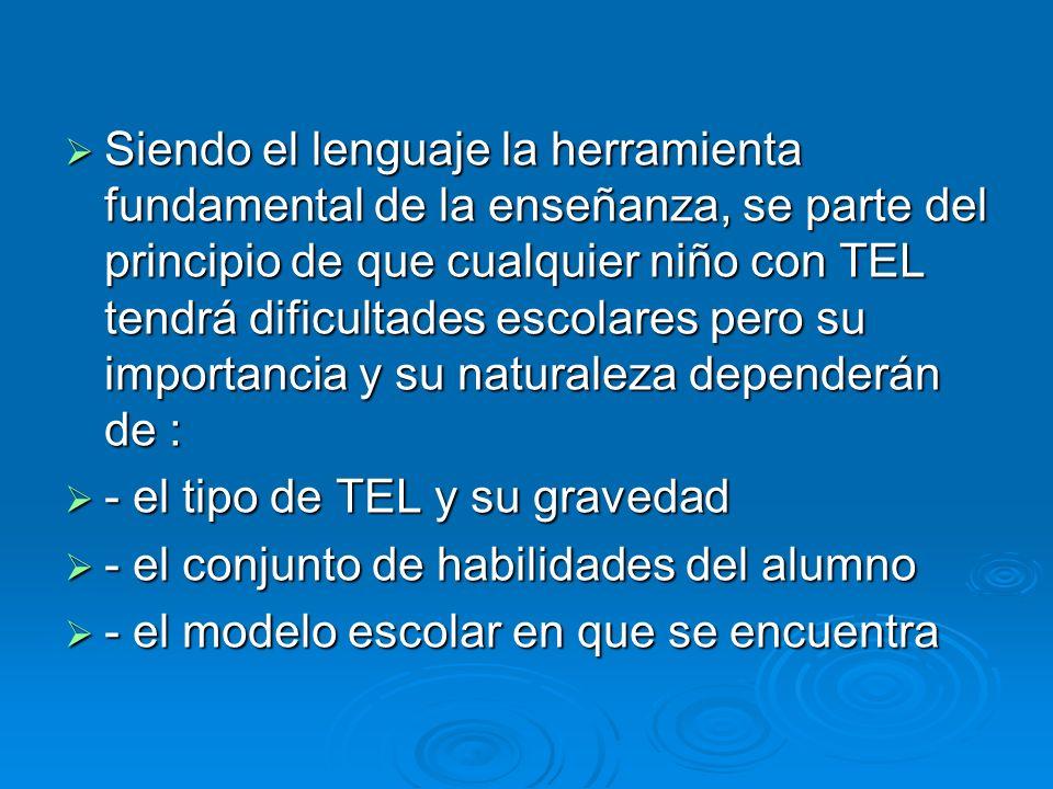 Siendo el lenguaje la herramienta fundamental de la enseñanza, se parte del principio de que cualquier niño con TEL tendrá dificultades escolares pero