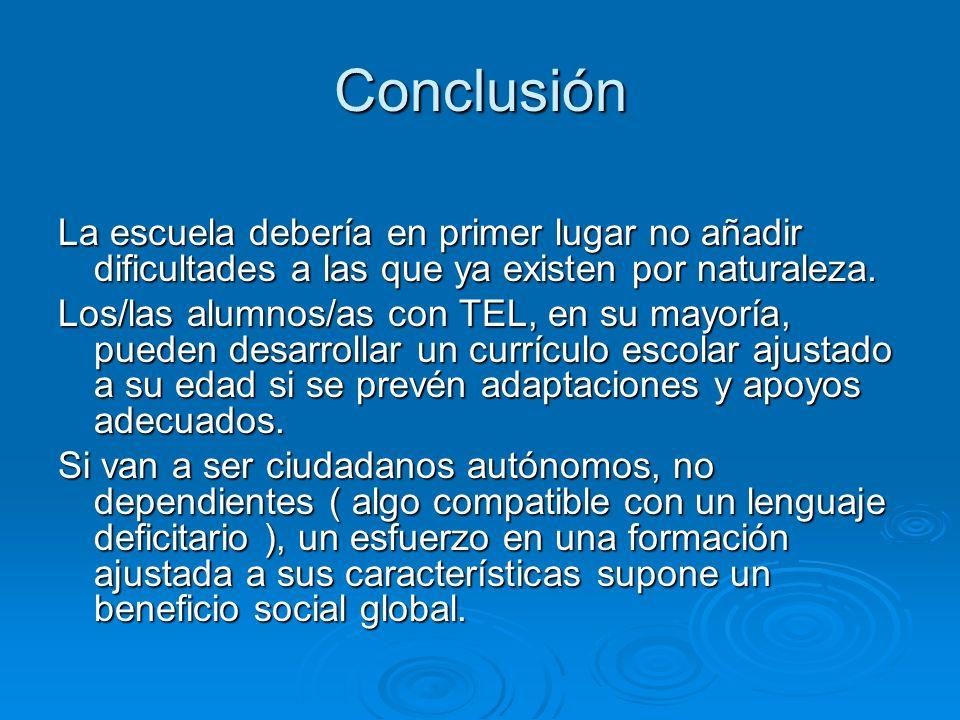 Conclusión La escuela debería en primer lugar no añadir dificultades a las que ya existen por naturaleza. Los/las alumnos/as con TEL, en su mayoría, p