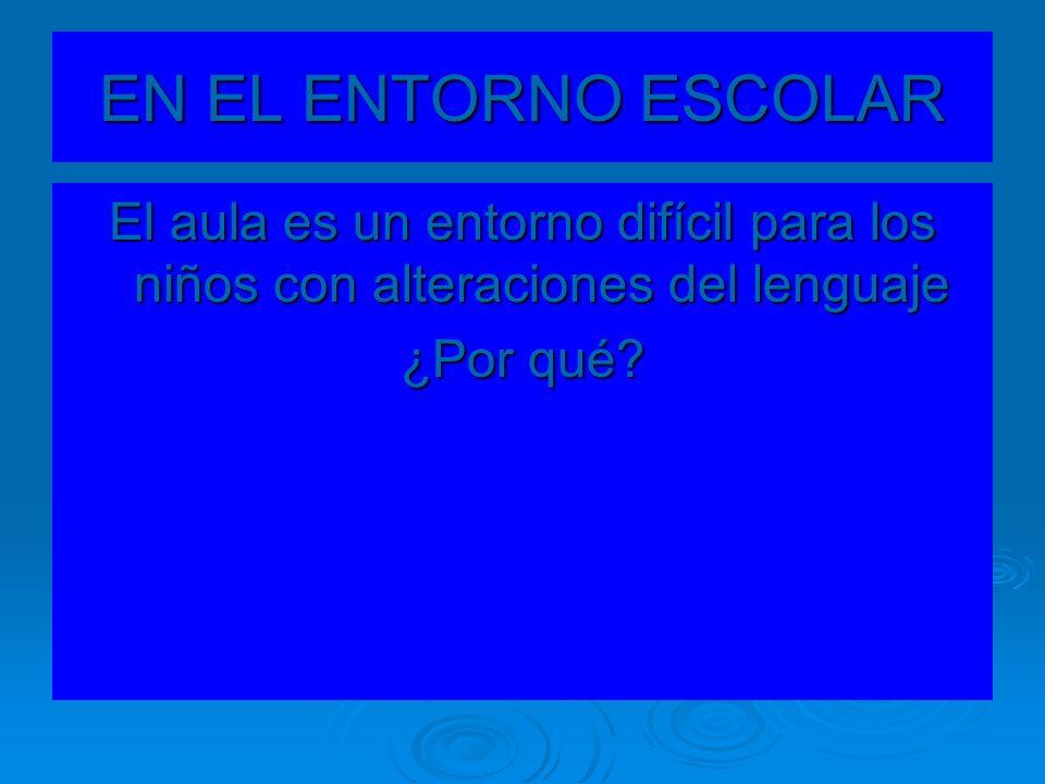 EN EL ENTORNO ESCOLAR El aula es un entorno difícil para los niños con alteraciones del lenguaje ¿Por qué?