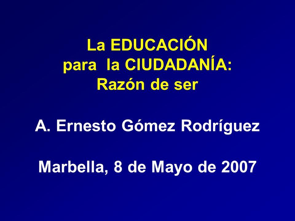 La EDUCACIÓN para la CIUDADANÍA: Razón de ser A. Ernesto Gómez Rodríguez Marbella, 8 de Mayo de 2007