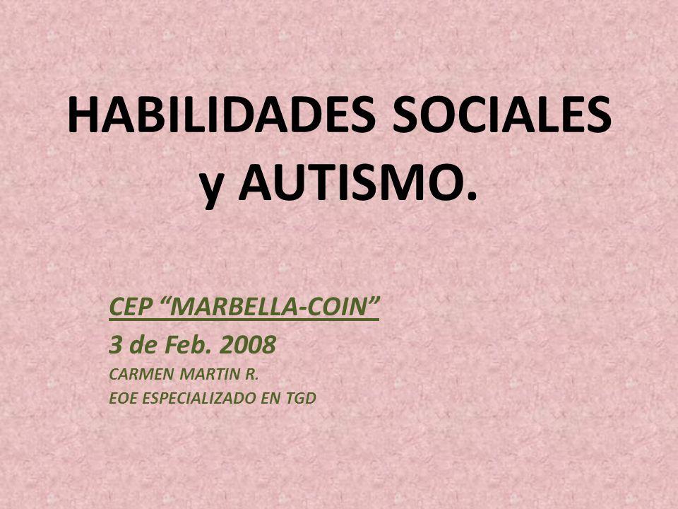 HABILIDADES SOCIALES y AUTISMO. CEP MARBELLA-COIN 3 de Feb. 2008 CARMEN MARTIN R. EOE ESPECIALIZADO EN TGD