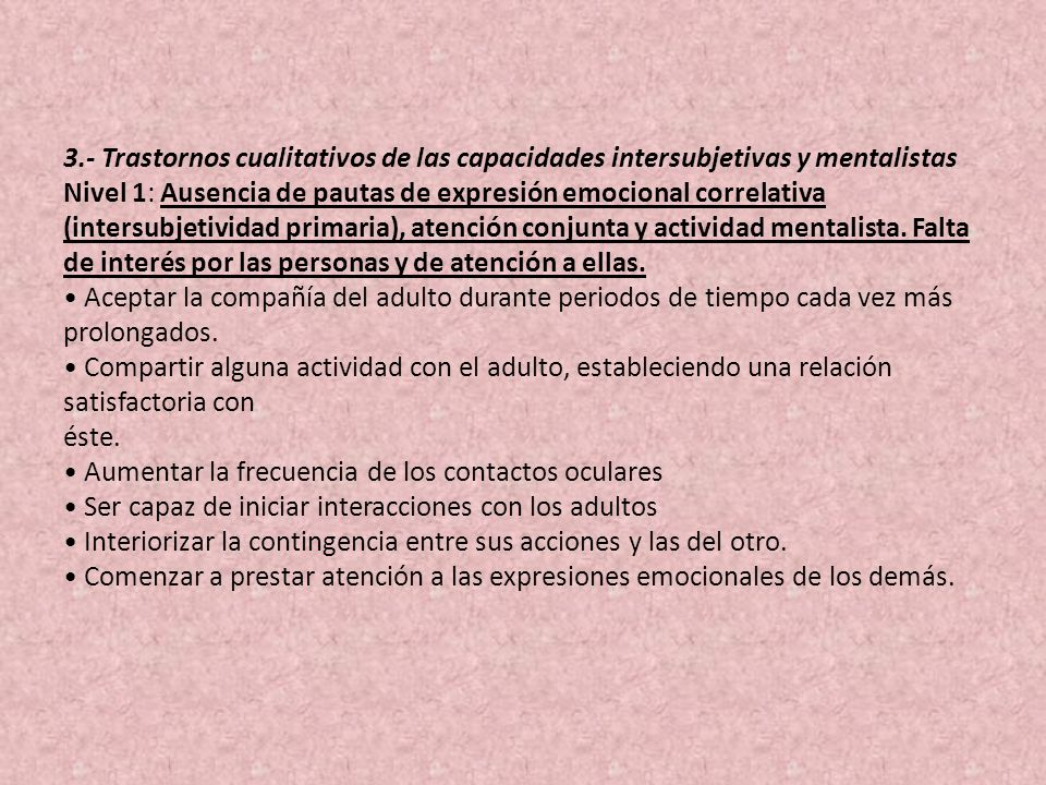 3.- Trastornos cualitativos de las capacidades intersubjetivas y mentalistas Nivel 1: Ausencia de pautas de expresión emocional correlativa (intersubjetividad primaria), atención conjunta y actividad mentalista.