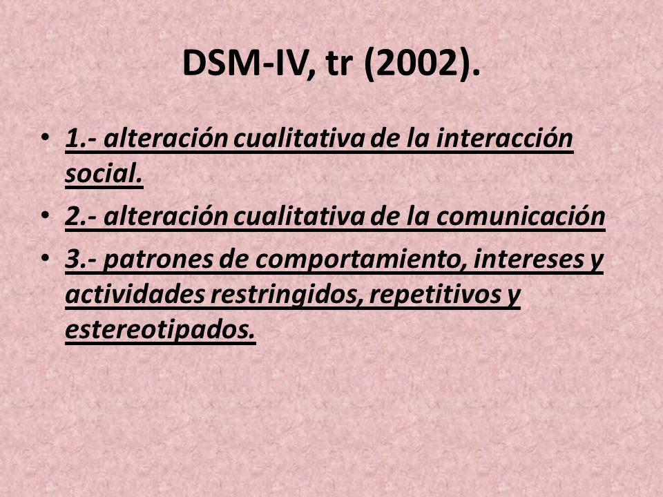 DSM-IV, tr (2002). 1.- alteración cualitativa de la interacción social. 2.- alteración cualitativa de la comunicación 3.- patrones de comportamiento,