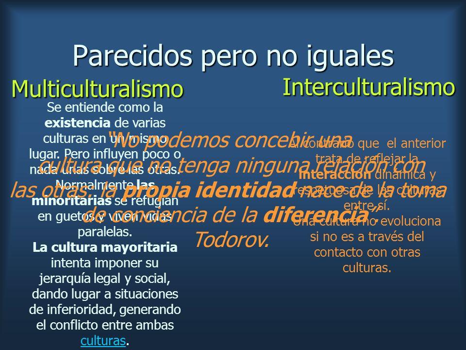 Parecidos pero no iguales Interculturalismo Se entiende como la existencia de varias culturas en un mismo lugar. Pero influyen poco o nada unas sobre