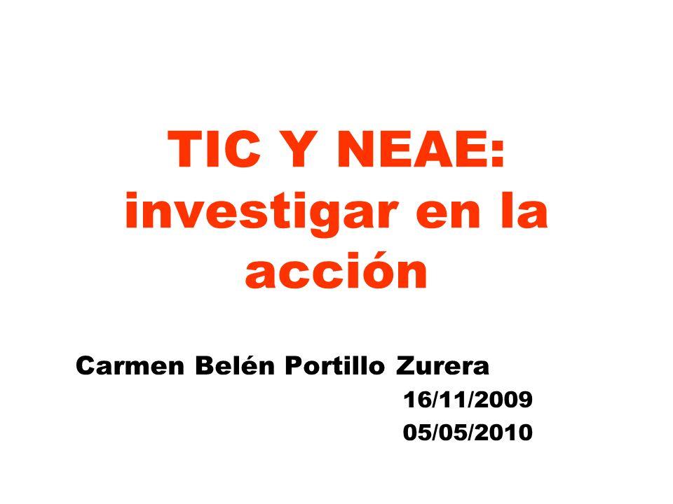 TIC Y NEAE: investigar en la acción Carmen Belén Portillo Zurera 16/11/2009 05/05/2010