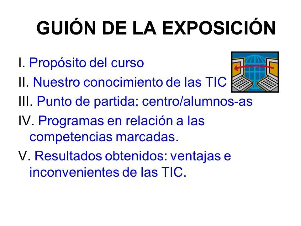 GUIÓN DE LA EXPOSICIÓN I. Propósito del curso II. Nuestro conocimiento de las TIC III. Punto de partida: centro/alumnos-as IV. Programas en relación a