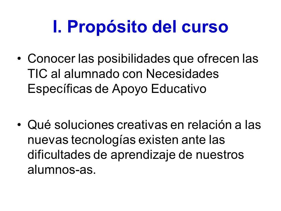 I. Propósito del curso Conocer las posibilidades que ofrecen las TIC al alumnado con Necesidades Específicas de Apoyo Educativo Qué soluciones creativ