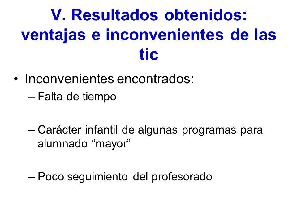 V. Resultados obtenidos: ventajas e inconvenientes de las tic Inconvenientes encontrados: –Falta de tiempo –Carácter infantil de algunas programas par