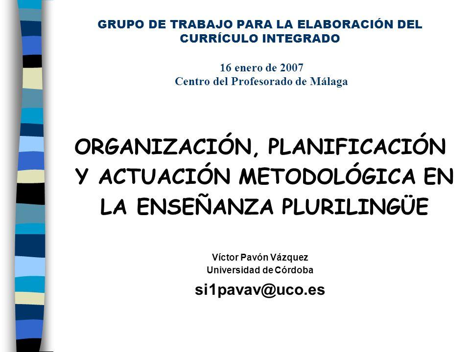 GRUPO DE TRABAJO PARA LA ELABORACIÓN DEL CURRÍCULO INTEGRADO 16 enero de 2007 Centro del Profesorado de Málaga ORGANIZACIÓN, PLANIFICACIÓN Y ACTUACIÓN METODOLÓGICA EN LA ENSEÑANZA PLURILINGÜE Víctor Pavón Vázquez Universidad de Córdoba si1pavav@uco.es