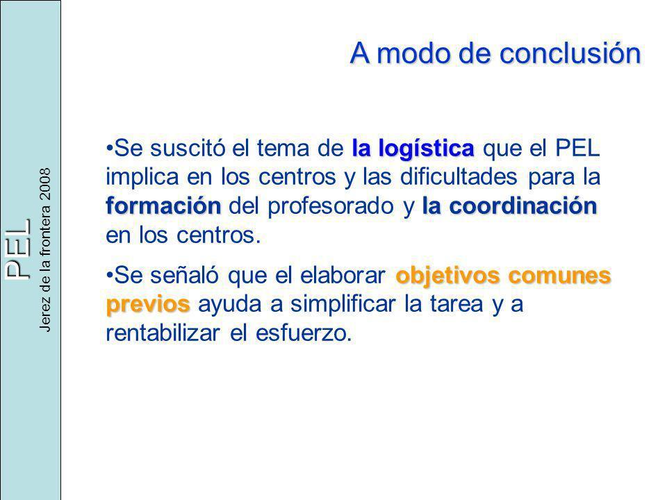 PEL Jerez de la frontera 2008 A modo de conclusión la logística formaciónla coordinaciónSe suscitó el tema de la logística que el PEL implica en los centros y las dificultades para la formación del profesorado y la coordinación en los centros.
