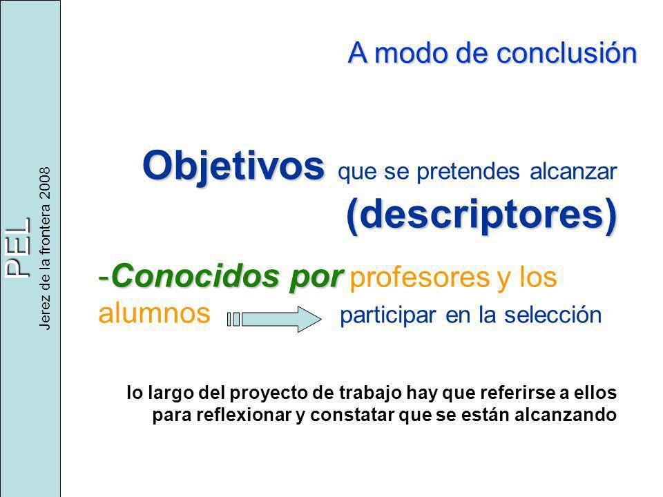 PEL Jerez de la frontera 2008 A modo de conclusión Objetivos (descriptores) Objetivos que se pretendes alcanzar (descriptores) -Conocidos por -Conocid