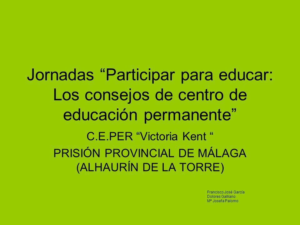 Jornadas Participar para educar: Los consejos de centro de educación permanente C.E.PER Victoria Kent PRISIÓN PROVINCIAL DE MÁLAGA (ALHAURÍN DE LA TOR