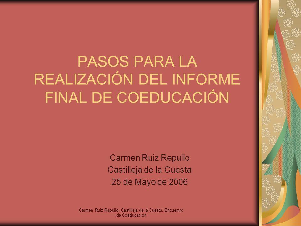 Carmen Ruiz Repullo. Castilleja de la Cuesta. Encuentro de Coeducación PASOS PARA LA REALIZACIÓN DEL INFORME FINAL DE COEDUCACIÓN Carmen Ruiz Repullo