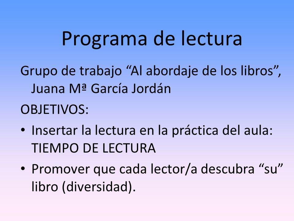 Programa de lectura Grupo de trabajo Al abordaje de los libros, Juana Mª García Jordán OBJETIVOS: Insertar la lectura en la práctica del aula: TIEMPO