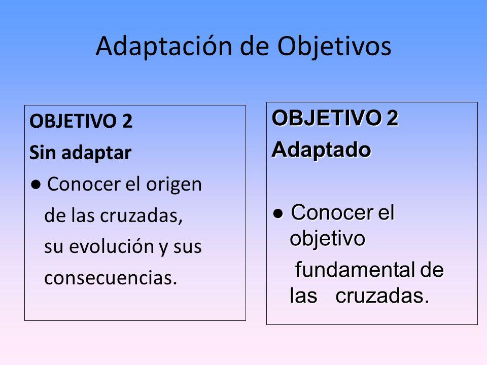 Adaptación de Objetivos OBJETIVO 2 Sin adaptar Conocer el origen de las cruzadas, su evolución y sus consecuencias. OBJETIVO 2 Adaptado Conocer el obj