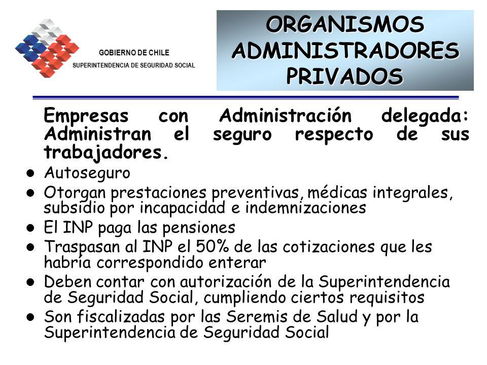 GOBIERNO DE CHILE SUPERINTENDENCIA DE SEGURIDAD SOCIAL 10 ORGANISMOS ADMINISTRADORES PRIVADOS Empresas con Administración delegada: Administran el seg