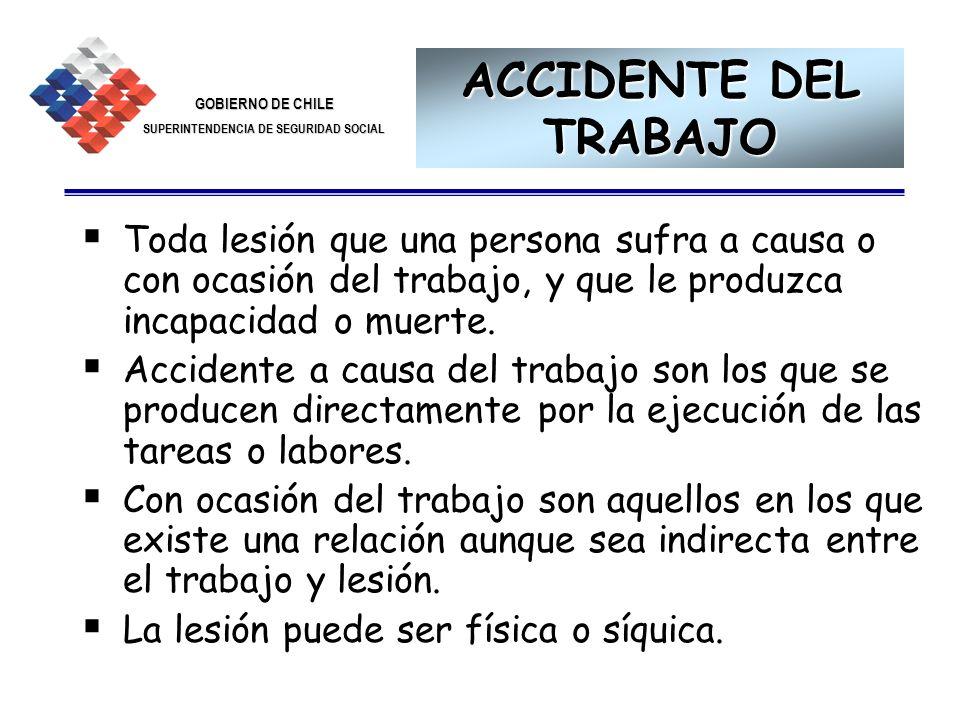 GOBIERNO DE CHILE SUPERINTENDENCIA DE SEGURIDAD SOCIAL 12 Toda lesión que una persona sufra a causa o con ocasión del trabajo, y que le produzca incap