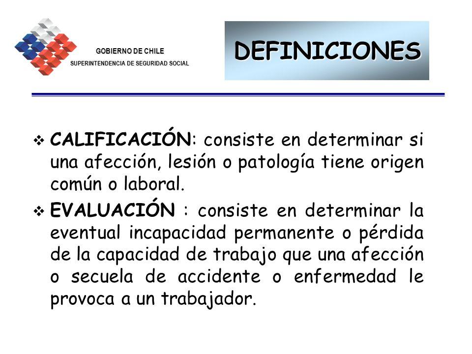 GOBIERNO DE CHILE SUPERINTENDENCIA DE SEGURIDAD SOCIAL 18 DEFINICIONES CALIFICACIÓN: consiste en determinar si una afección, lesión o patología tiene