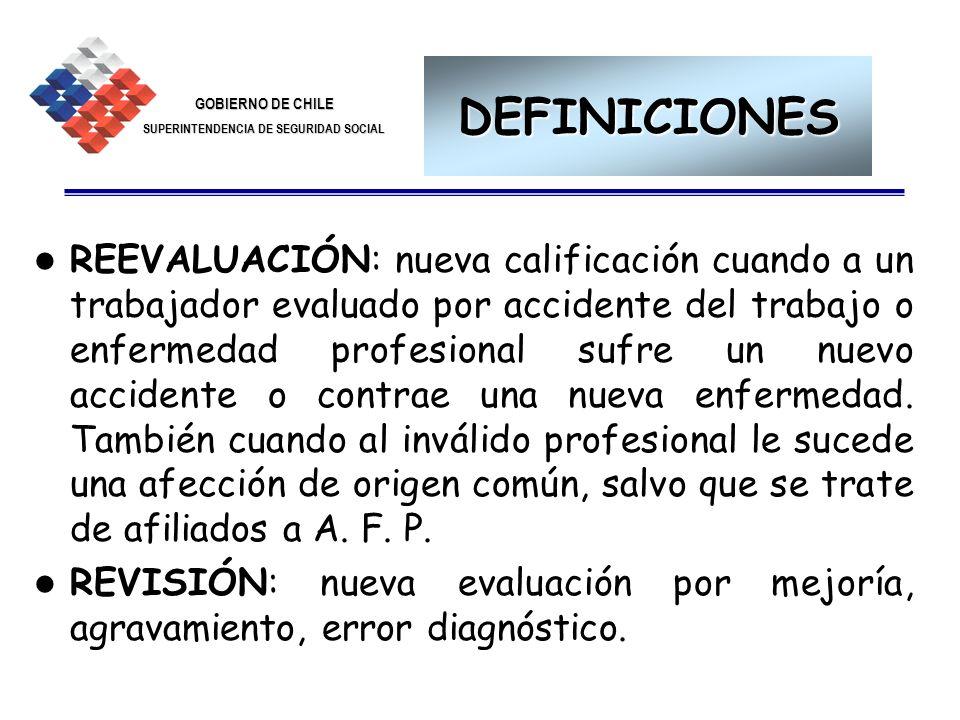 GOBIERNO DE CHILE SUPERINTENDENCIA DE SEGURIDAD SOCIAL 19 DEFINICIONES REEVALUACIÓN: nueva calificación cuando a un trabajador evaluado por accidente
