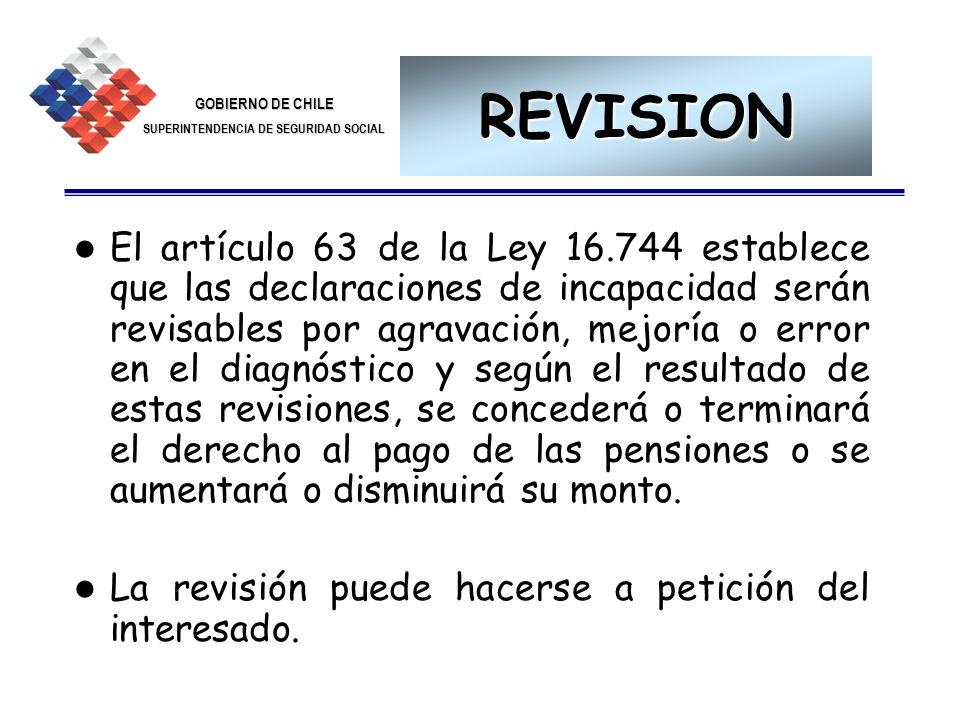 GOBIERNO DE CHILE SUPERINTENDENCIA DE SEGURIDAD SOCIAL 29 REVISION El artículo 63 de la Ley 16.744 establece que las declaraciones de incapacidad será