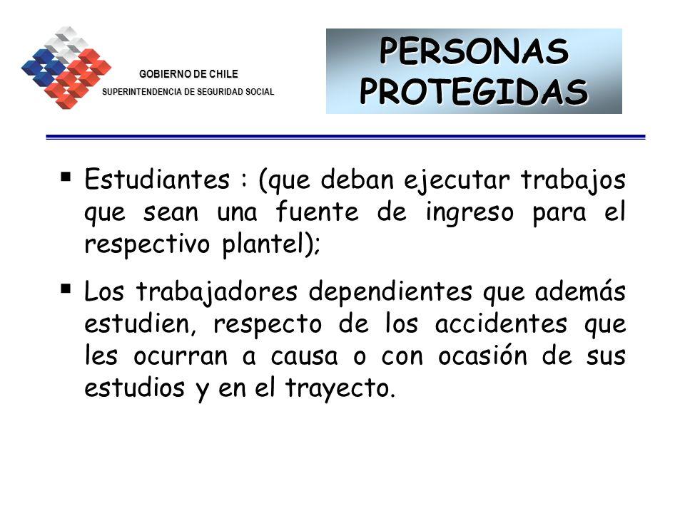 GOBIERNO DE CHILE SUPERINTENDENCIA DE SEGURIDAD SOCIAL 5 PERSONAS PROTEGIDAS Estudiantes : (que deban ejecutar trabajos que sean una fuente de ingreso